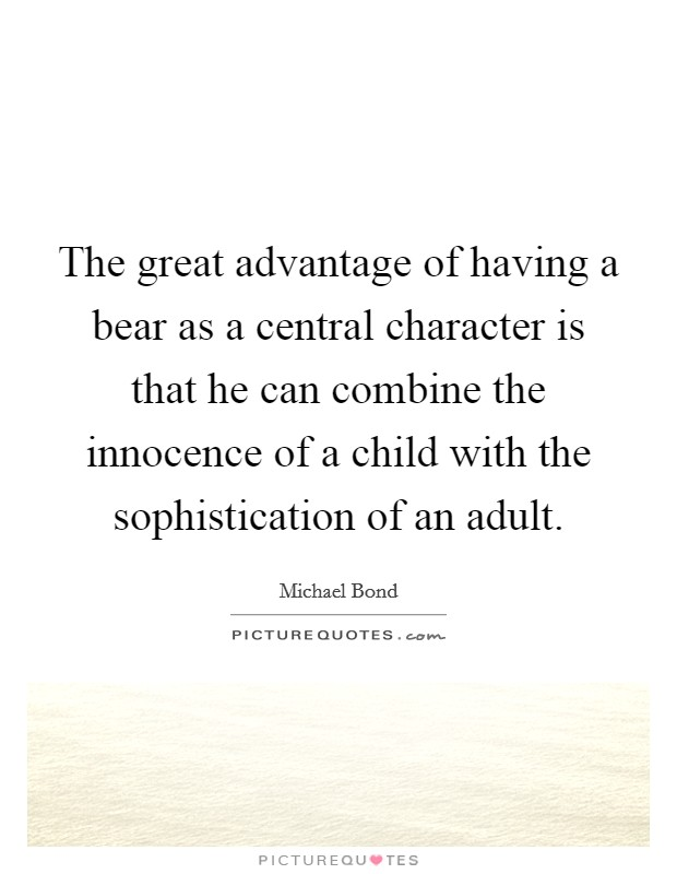 The great advantage of having a bear as a central character is that he can combine the innocence of a child with the sophistication of an adult Picture Quote #1