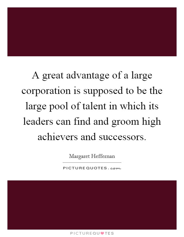 A great advantage of a large corporation is supposed to be the large pool of talent in which its leaders can find and groom high achievers and successors Picture Quote #1