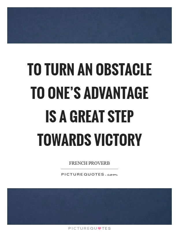 To turn an obstacle to one's advantage is a great step towards victory Picture Quote #1