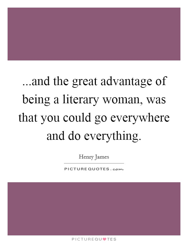 ...and the great advantage of being a literary woman, was that you could go everywhere and do everything Picture Quote #1