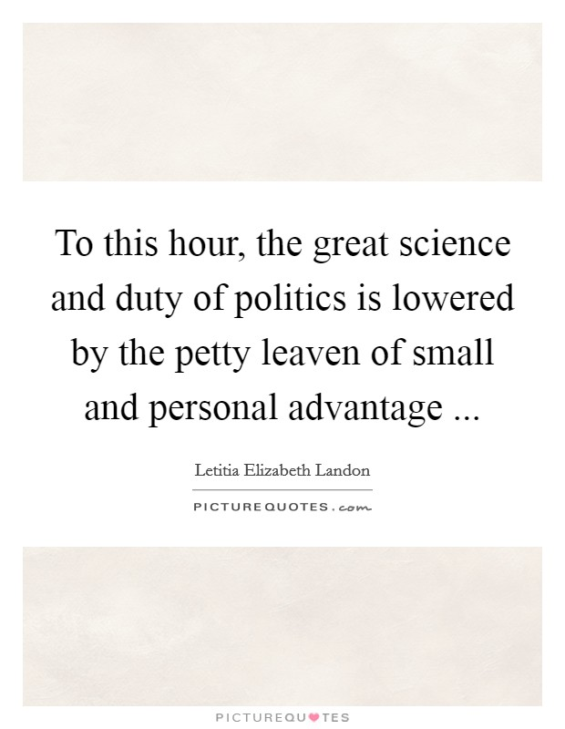 To this hour, the great science and duty of politics is lowered by the petty leaven of small and personal advantage  Picture Quote #1