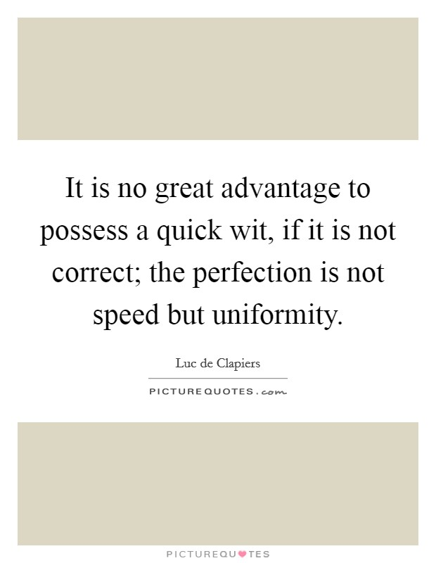 It is no great advantage to possess a quick wit, if it is not correct; the perfection is not speed but uniformity Picture Quote #1