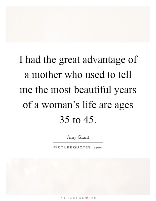 I had the great advantage of a mother who used to tell me the most beautiful years of a woman's life are ages 35 to 45 Picture Quote #1