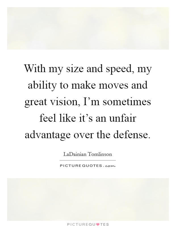 With my size and speed, my ability to make moves and great vision, I'm sometimes feel like it's an unfair advantage over the defense Picture Quote #1