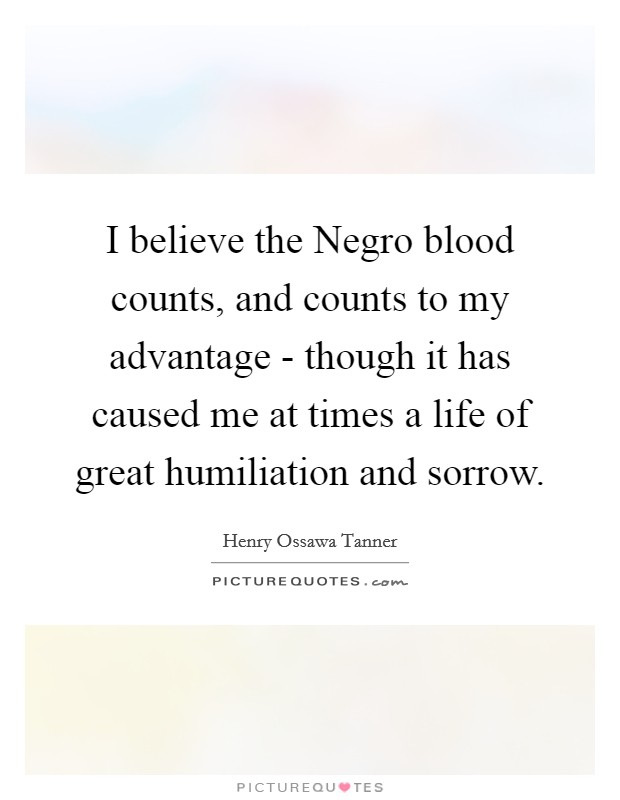 I believe the Negro blood counts, and counts to my advantage - though it has caused me at times a life of great humiliation and sorrow Picture Quote #1