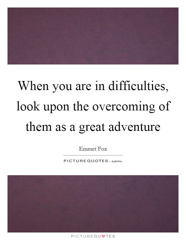 When you are in difficulties, look upon the overcoming of them as a great adventure Picture Quote #1