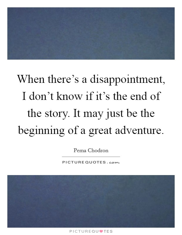 When there's a disappointment, I don't know if it's the end of the story. It may just be the beginning of a great adventure Picture Quote #1