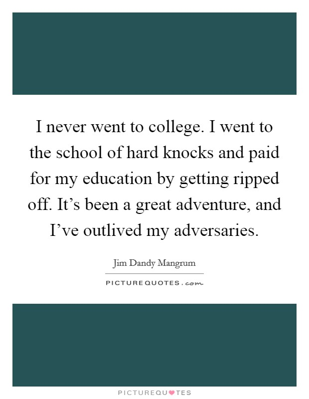 I never went to college. I went to the school of hard knocks and paid for my education by getting ripped off. It's been a great adventure, and I've outlived my adversaries Picture Quote #1