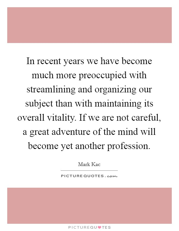 In recent years we have become much more preoccupied with streamlining and organizing our subject than with maintaining its overall vitality. If we are not careful, a great adventure of the mind will become yet another profession Picture Quote #1
