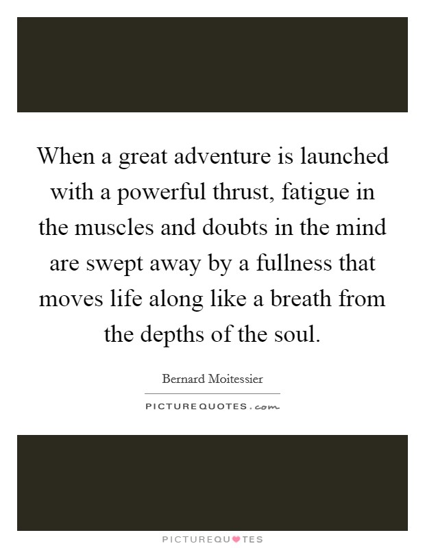 When a great adventure is launched with a powerful thrust, fatigue in the muscles and doubts in the mind are swept away by a fullness that moves life along like a breath from the depths of the soul Picture Quote #1