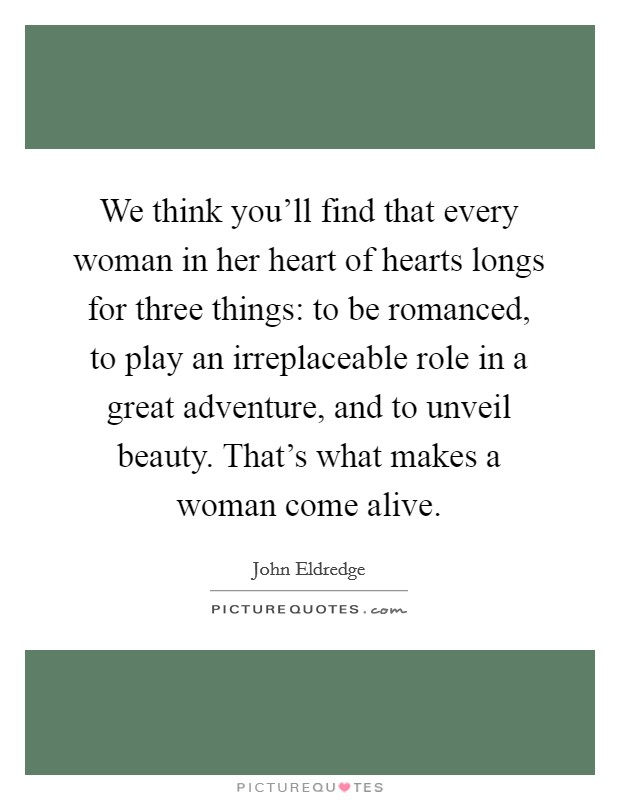We think you'll find that every woman in her heart of hearts longs for three things: to be romanced, to play an irreplaceable role in a great adventure, and to unveil beauty. That's what makes a woman come alive Picture Quote #1