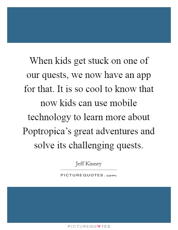 When kids get stuck on one of our quests, we now have an app for that. It is so cool to know that now kids can use mobile technology to learn more about Poptropica's great adventures and solve its challenging quests Picture Quote #1