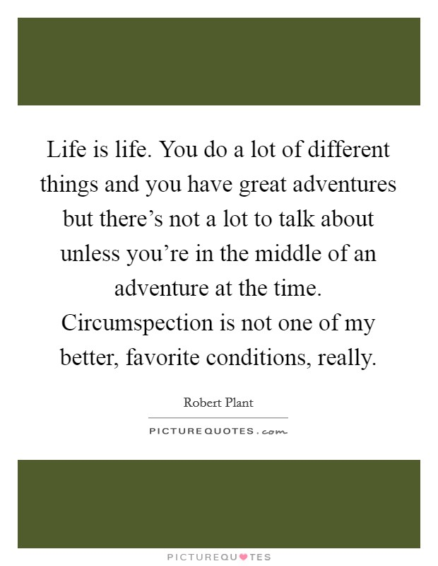 Life is life. You do a lot of different things and you have great adventures but there's not a lot to talk about unless you're in the middle of an adventure at the time. Circumspection is not one of my better, favorite conditions, really Picture Quote #1