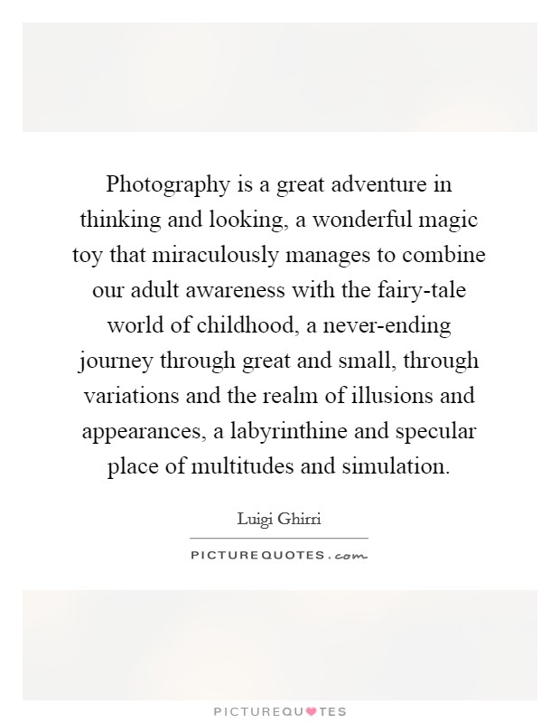 Photography is a great adventure in thinking and looking, a wonderful magic toy that miraculously manages to combine our adult awareness with the fairy-tale world of childhood, a never-ending journey through great and small, through variations and the realm of illusions and appearances, a labyrinthine and specular place of multitudes and simulation Picture Quote #1