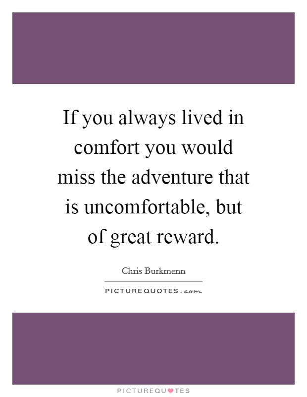 If you always lived in comfort you would miss the adventure that is uncomfortable, but of great reward Picture Quote #1