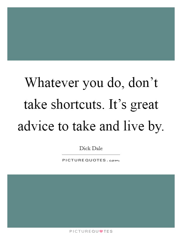 Whatever you do, don't take shortcuts. It's great advice to take and live by Picture Quote #1