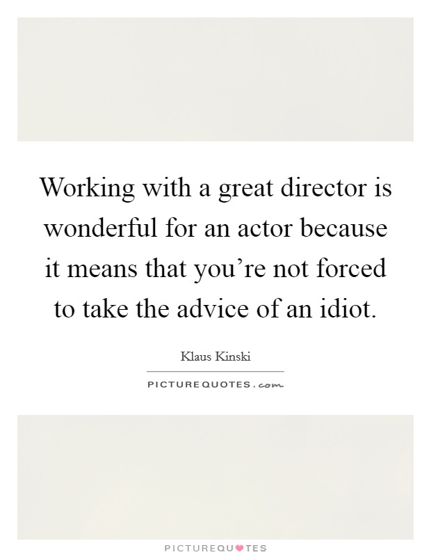 Working with a great director is wonderful for an actor because it means that you're not forced to take the advice of an idiot. Picture Quote #1