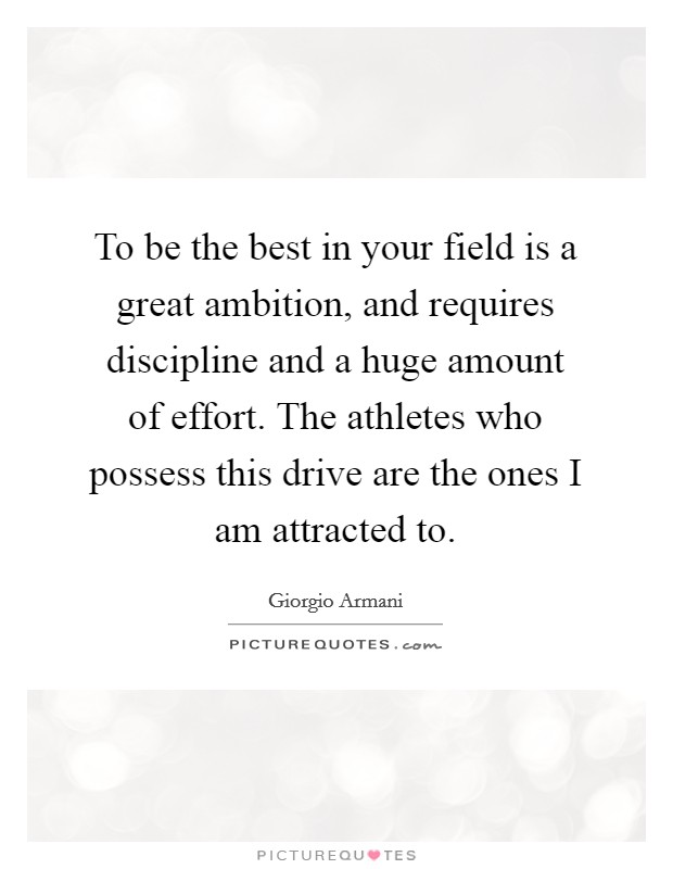 To be the best in your field is a great ambition, and requires discipline and a huge amount of effort. The athletes who possess this drive are the ones I am attracted to Picture Quote #1