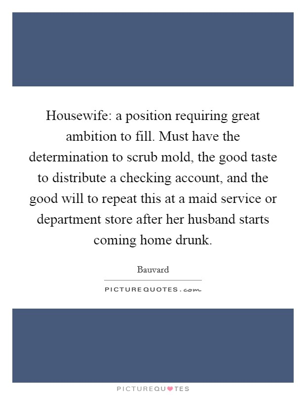 Housewife: a position requiring great ambition to fill. Must have the determination to scrub mold, the good taste to distribute a checking account, and the good will to repeat this at a maid service or department store after her husband starts coming home drunk Picture Quote #1