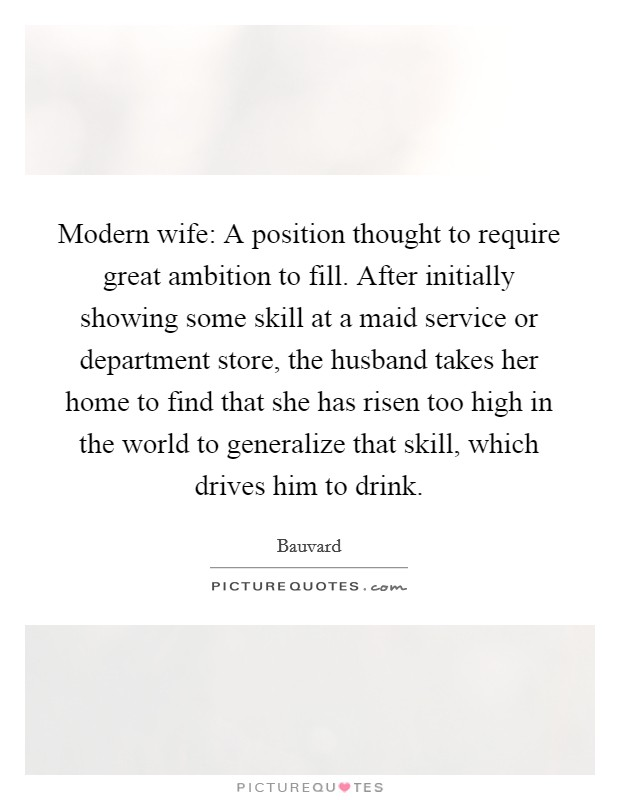 Modern wife: A position thought to require great ambition to fill. After initially showing some skill at a maid service or department store, the husband takes her home to find that she has risen too high in the world to generalize that skill, which drives him to drink. Picture Quote #1