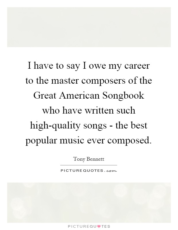 I have to say I owe my career to the master composers of the Great American Songbook who have written such high-quality songs - the best popular music ever composed. Picture Quote #1