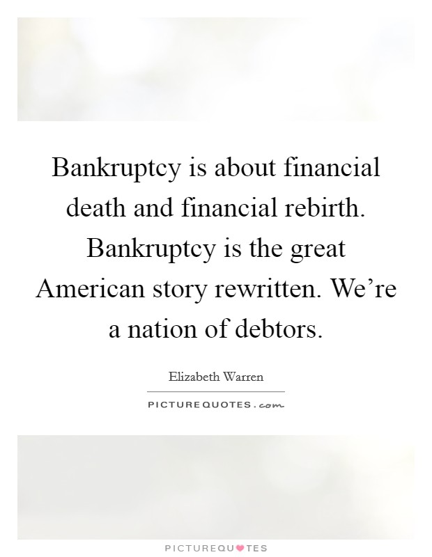 Bankruptcy is about financial death and financial rebirth. Bankruptcy is the great American story rewritten. We're a nation of debtors Picture Quote #1