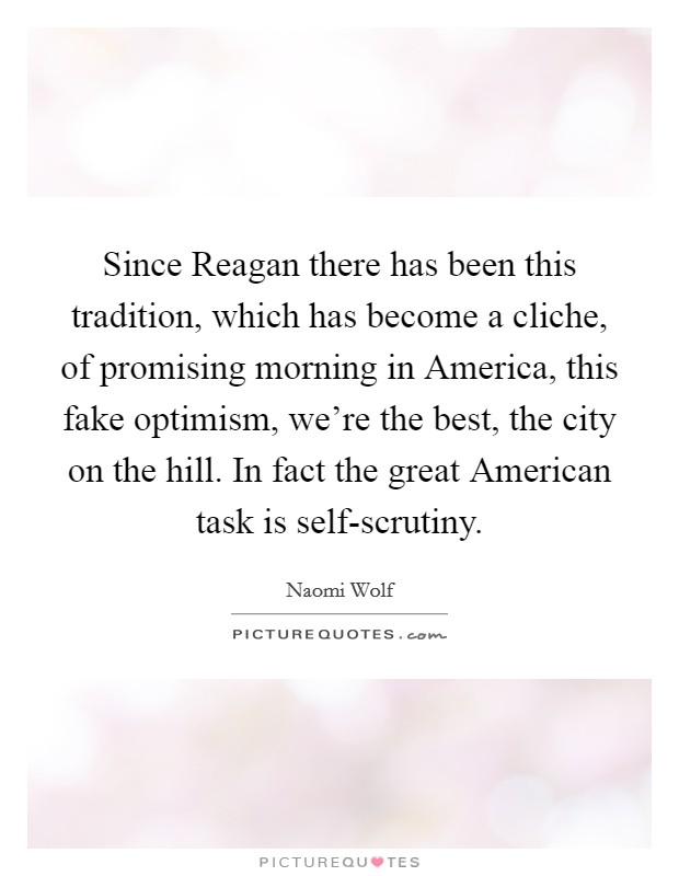 Since Reagan there has been this tradition, which has become a cliche, of promising morning in America, this fake optimism, we're the best, the city on the hill. In fact the great American task is self-scrutiny Picture Quote #1