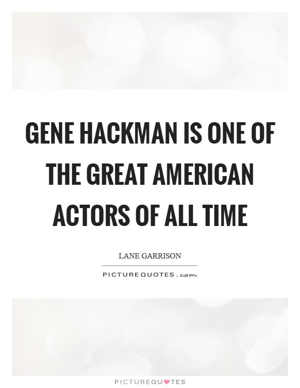 Gene Hackman is one of the great American actors of all time Picture Quote #1