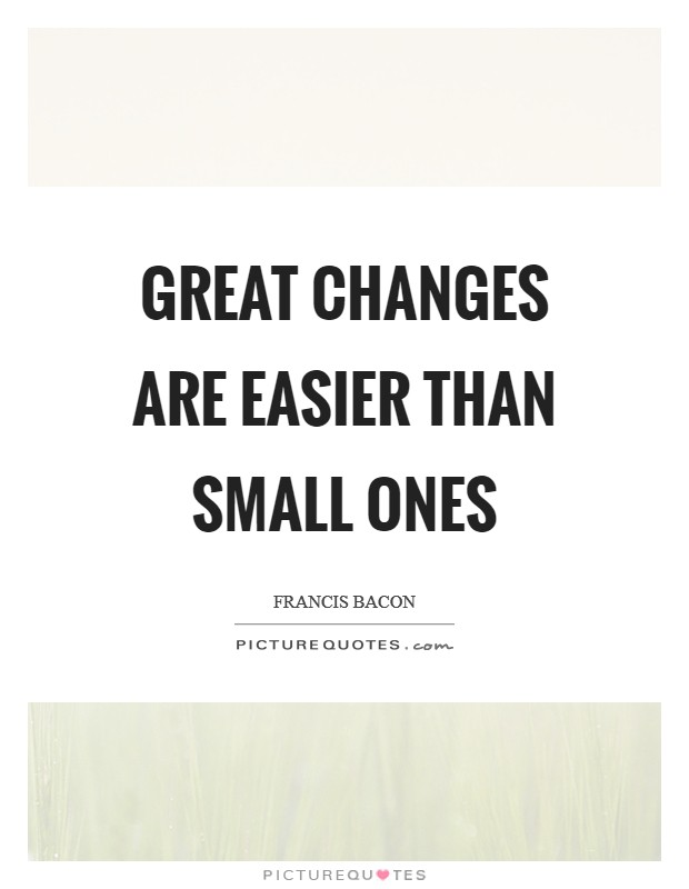 Great changes are easier than small ones Picture Quote #1