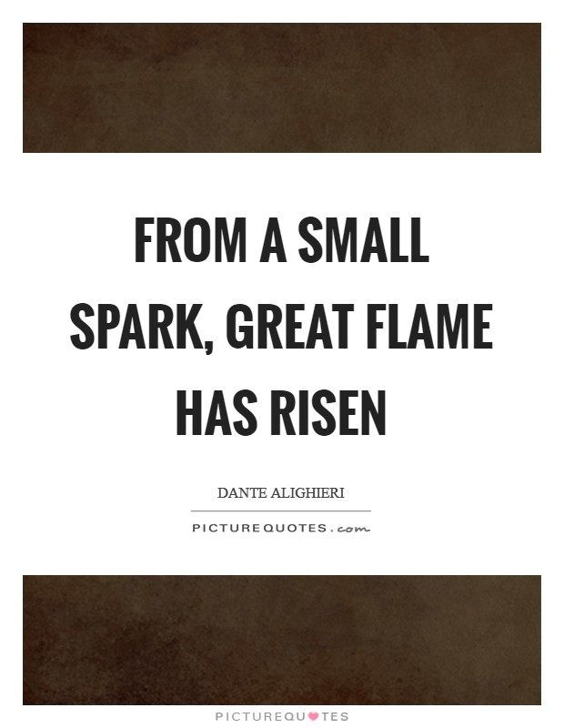From a small spark, Great flame has risen Picture Quote #1