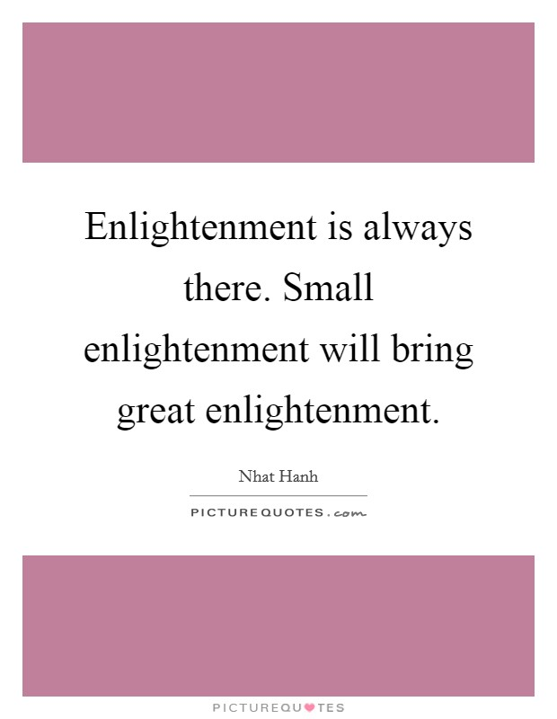 Enlightenment is always there. Small enlightenment will bring great enlightenment Picture Quote #1