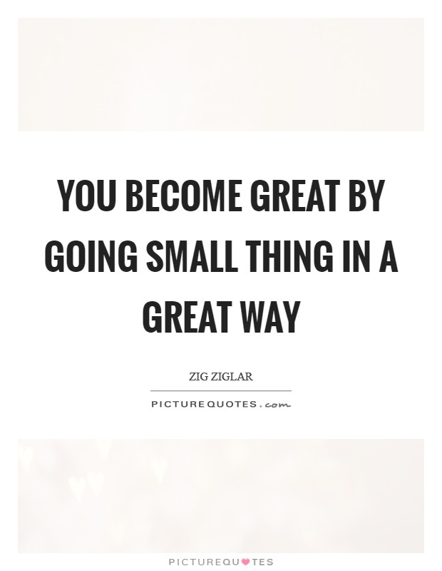 You become great by going small thing in a great way Picture Quote #1