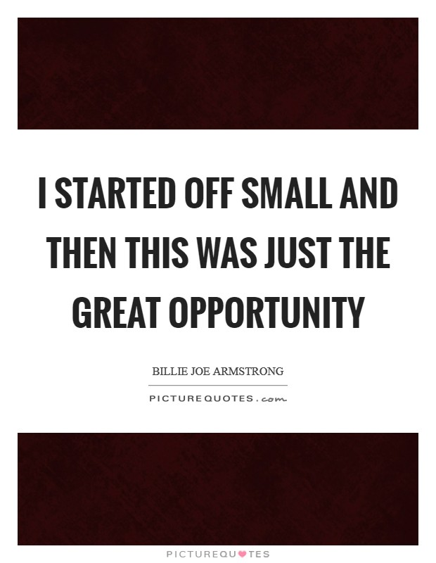 I started off small and then this was just the great opportunity Picture Quote #1
