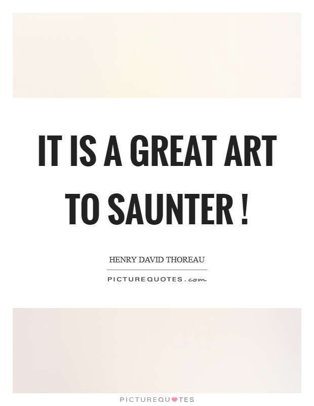 It is a great art to saunter ! Picture Quote #1