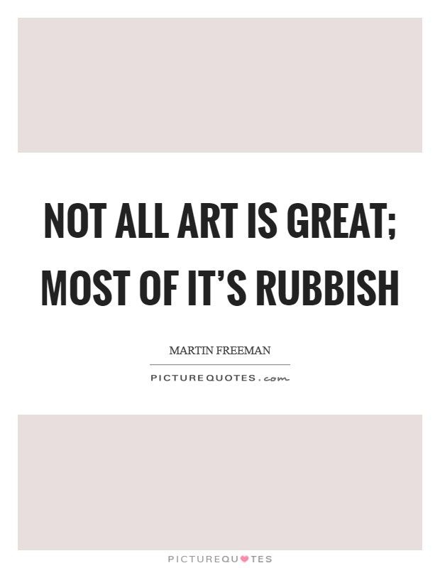 Not all art is great; most of it's rubbish Picture Quote #1
