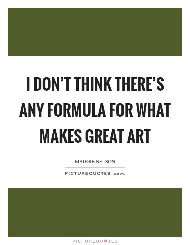 I don't think there's any formula for what makes great art Picture Quote #1