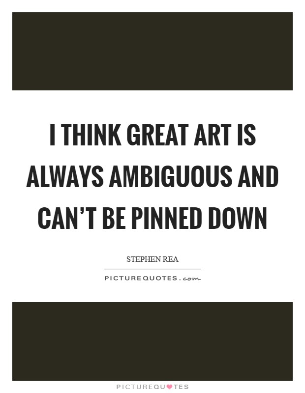 I think great art is always ambiguous and can't be pinned down Picture Quote #1