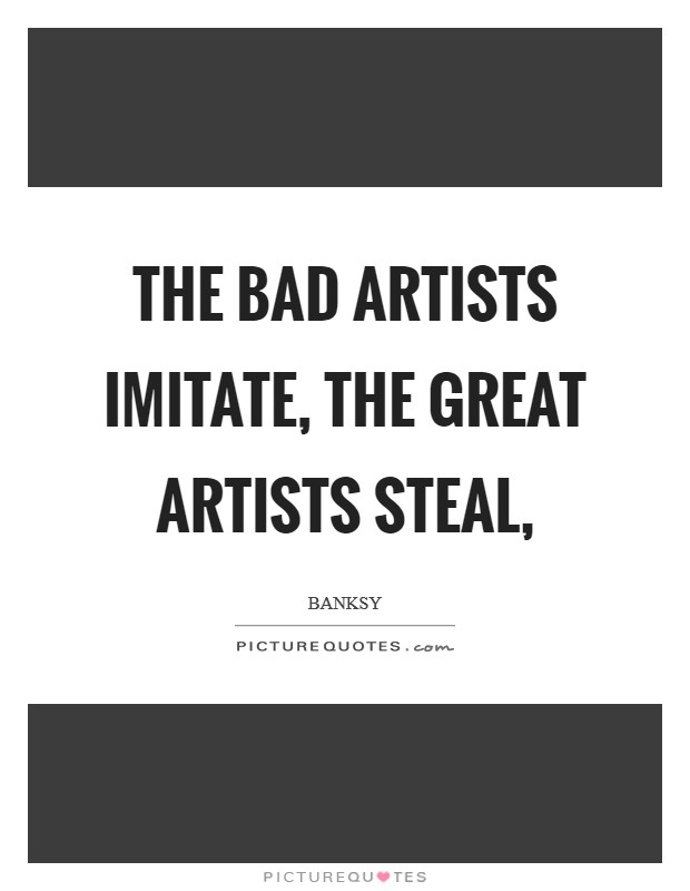 The bad artists imitate, the great artists steal, Picture Quote #1
