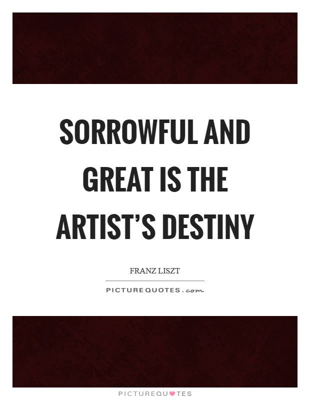 Sorrowful and great is the artist's destiny Picture Quote #1
