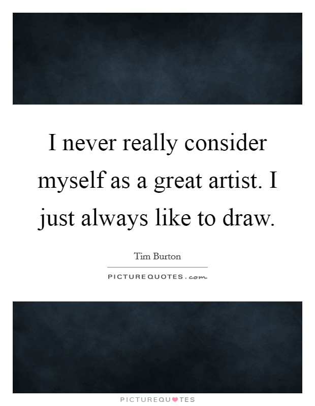 I never really consider myself as a great artist. I just always like to draw Picture Quote #1