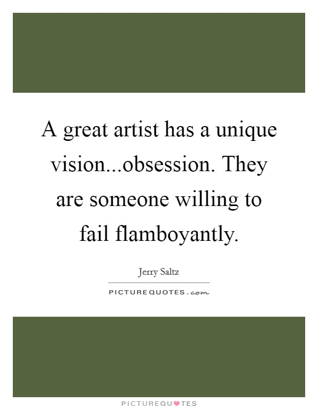 A great artist has a unique vision...obsession. They are someone willing to fail flamboyantly Picture Quote #1