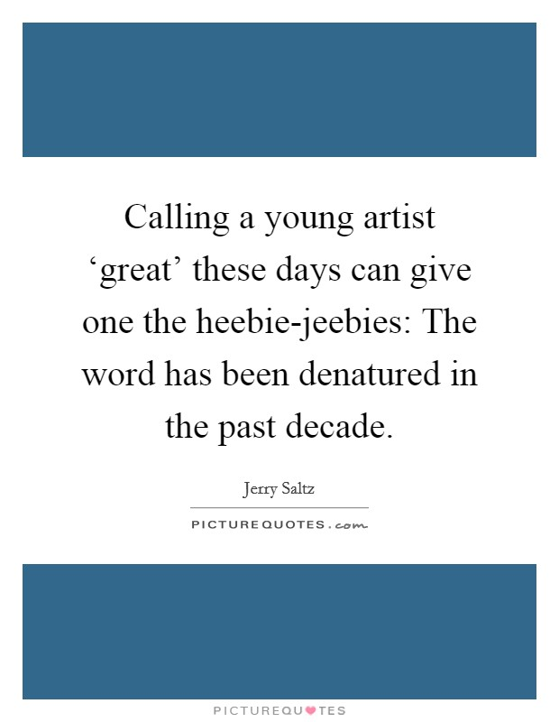 Calling a young artist 'great' these days can give one the heebie-jeebies: The word has been denatured in the past decade Picture Quote #1