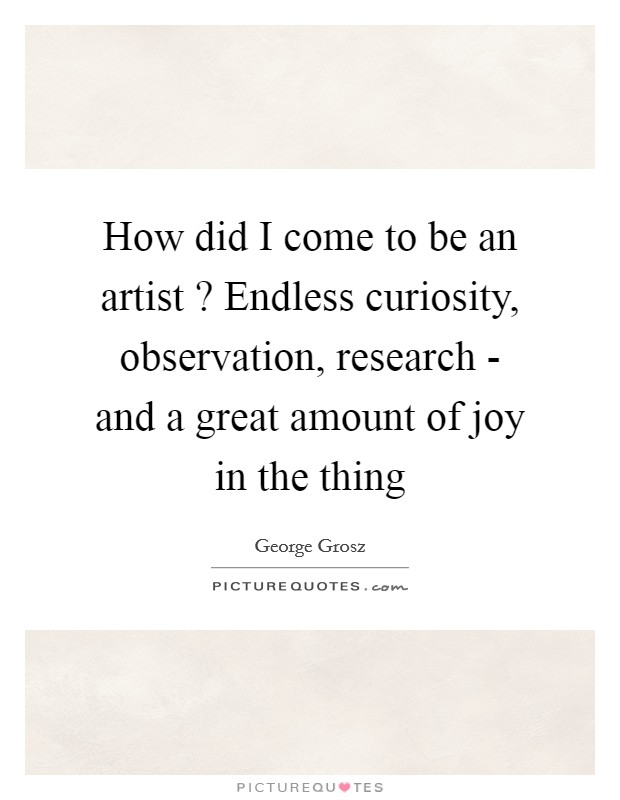 How did I come to be an artist ? Endless curiosity, observation, research - and a great amount of joy in the thing Picture Quote #1