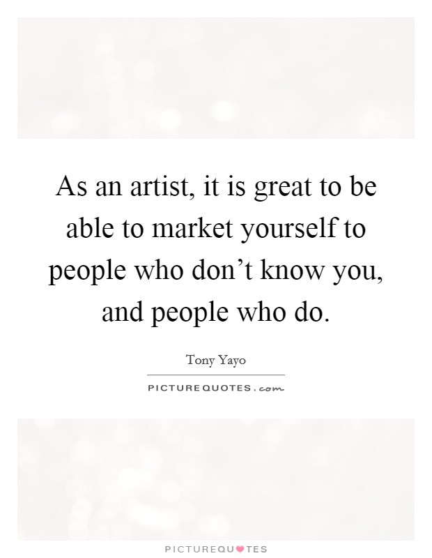 As an artist, it is great to be able to market yourself to people who don't know you, and people who do. Picture Quote #1