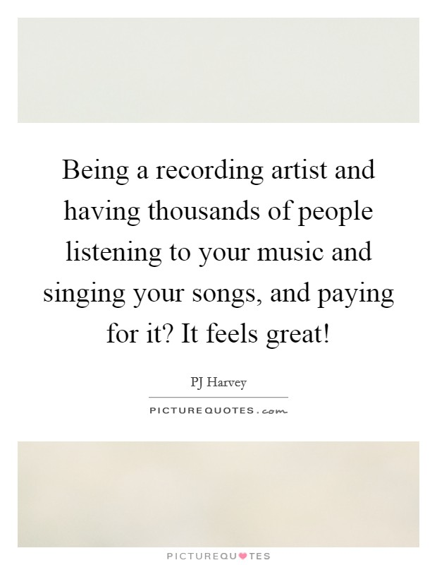 Being a recording artist and having thousands of people listening to your music and singing your songs, and paying for it? It feels great! Picture Quote #1