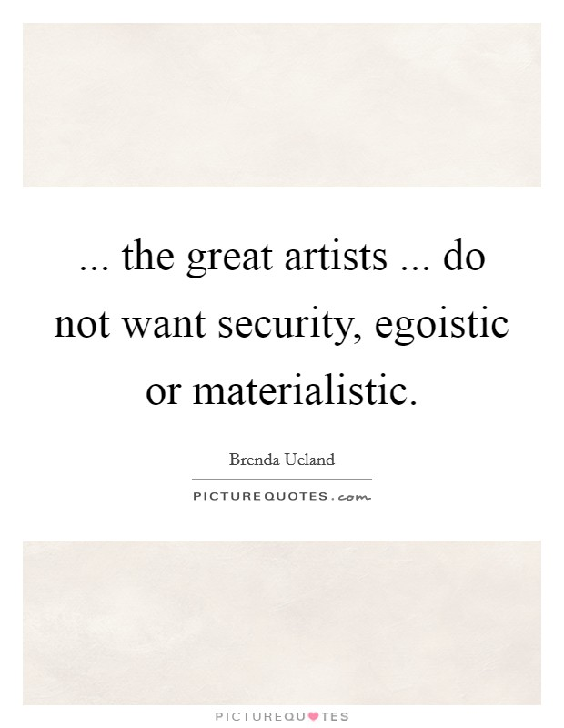 ... the great artists ... do not want security, egoistic or materialistic Picture Quote #1
