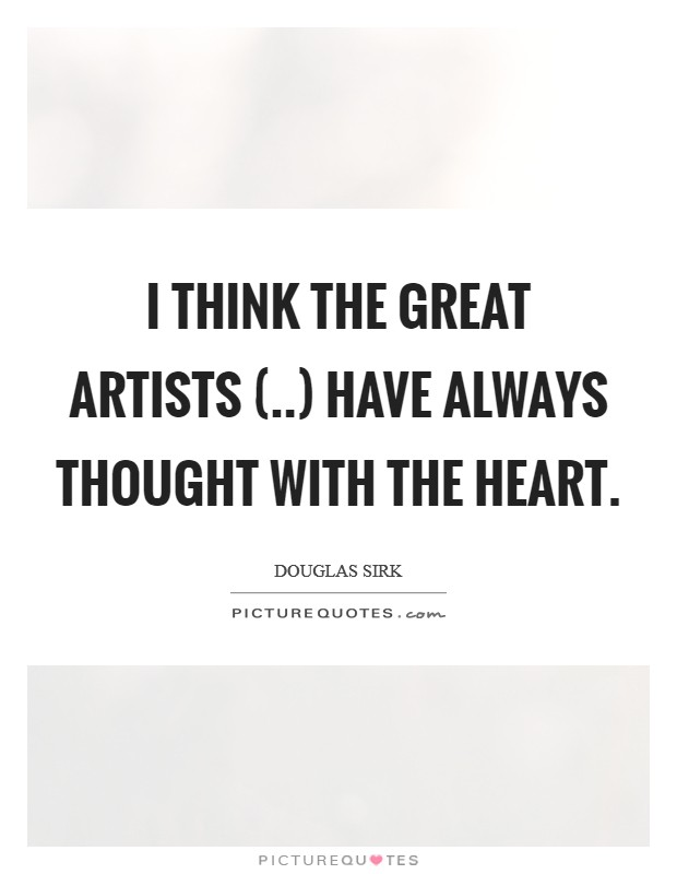 I think the great artists (..) have always thought with the heart Picture Quote #1