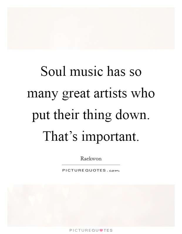 Soul music has so many great artists who put their thing down. That's important Picture Quote #1
