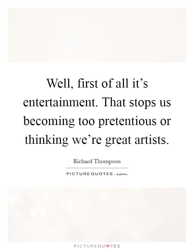 Well, first of all it's entertainment. That stops us becoming too pretentious or thinking we're great artists Picture Quote #1