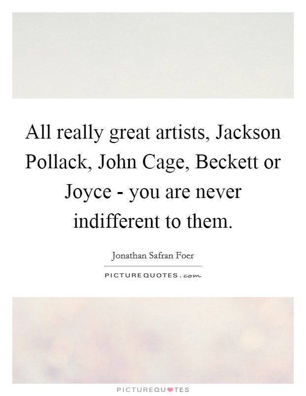 All really great artists, Jackson Pollack, John Cage, Beckett or Joyce - you are never indifferent to them Picture Quote #1